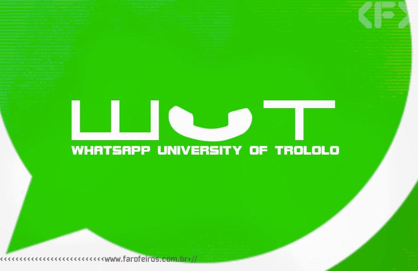 WUT - Whatsapp University of Trololo - Blog Farofeiros