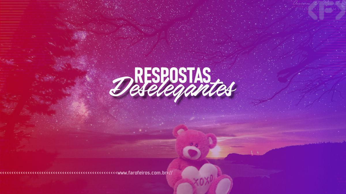 Respostas Deselegantes - Blog Farofeiros